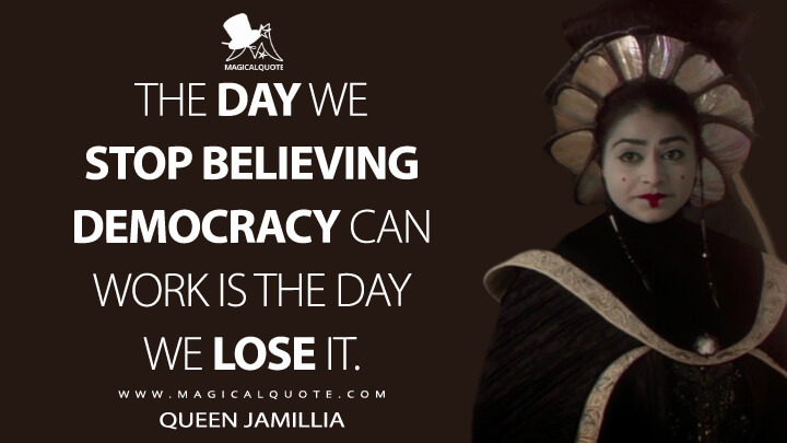 The day we stop believing democracy can work is the day we lose it. - Queen Jamillia (Star Wars: Episode II - Attack of the Clones Quotes)