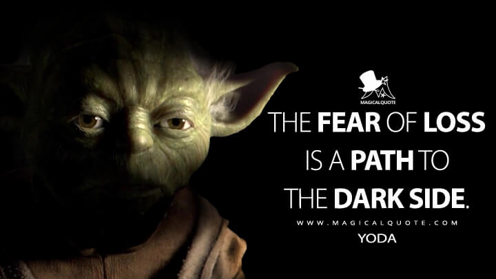 The fear of loss is a path to the dark side. - Yoda (Star Wars: Episode III - Revenge of the Sith Quotes)