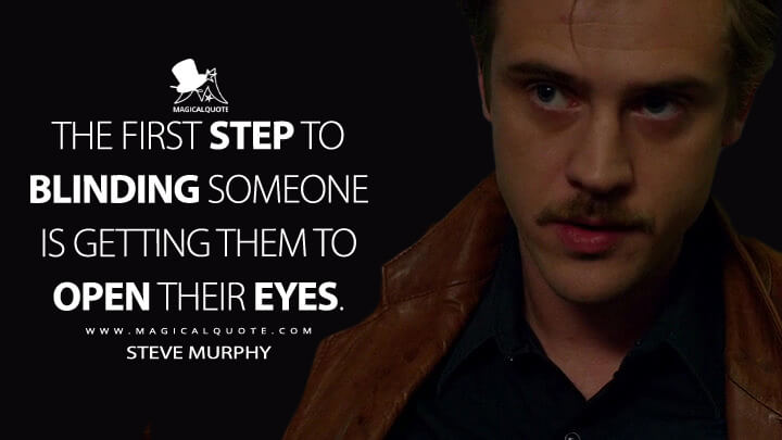 The first step to blinding someone is getting them to open their eyes. - Steve Murphy (Narcos Quotes)