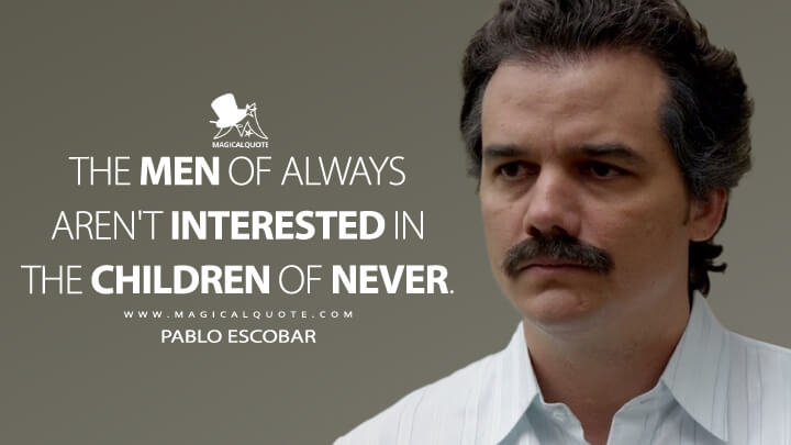 The men of always aren't interested in the children of never. - Pablo Escobar (Narcos Quotes)