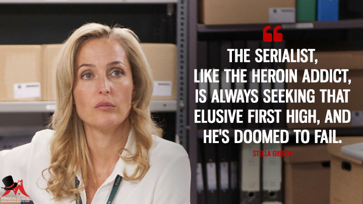 The serialist, like the heroin addict, is always seeking that elusive first high, and he's doomed to fail. - Stella Gibson (The Fall Quotes)