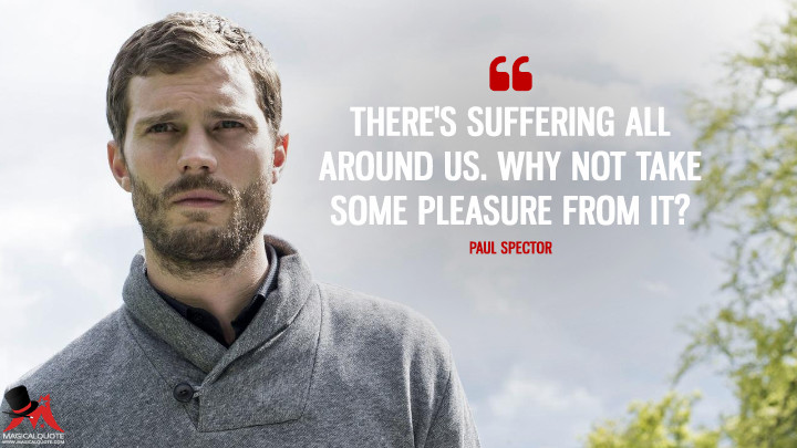 There's suffering all around us. Why not take some pleasure from it? - Paul Spector (The Fall Quotes)