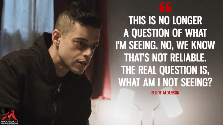 This is no longer a question of what I'm seeing. No, we know that's not reliable. The real question is, what am I not seeing? - Elliot Alderson (Mr. Robot Quotes)