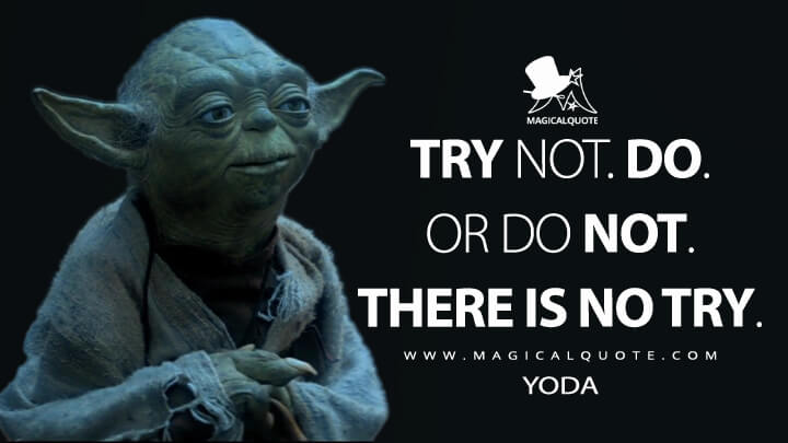 Try not. Do. Or do not. There is no try. - Yoda (Star Wars: Episode V - The Empire Strikes Back Quotes)