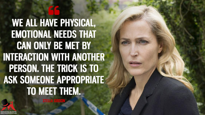 We all have physical, emotional needs that can only be met by interaction with another person. The trick is to ask someone appropriate to meet them. - Stella Gibson (The Fall Quotes)