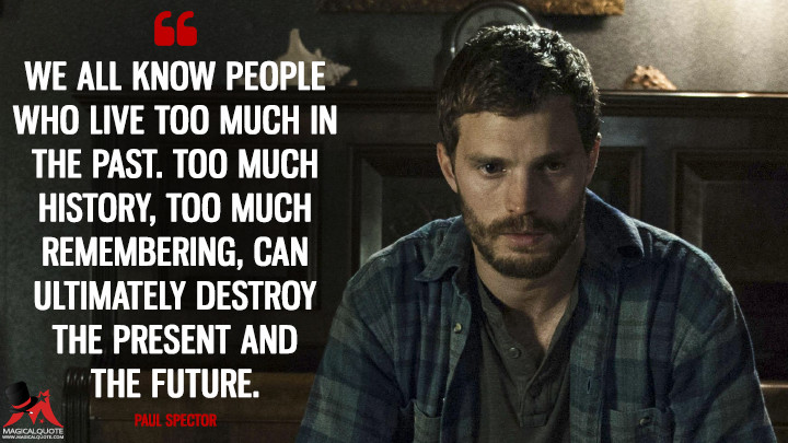 We all know people who live too much in the past. Too much history, too much remembering, can ultimately destroy the present and the future. - Paul Spector (The Fall Quotes)