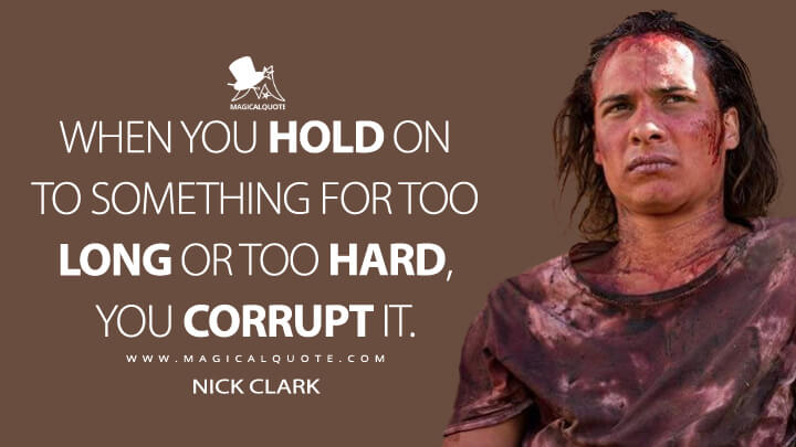 When you hold on to something for too long or too hard, you corrupt it. - Nick Clark (Fear the Walking Dead Quotes)