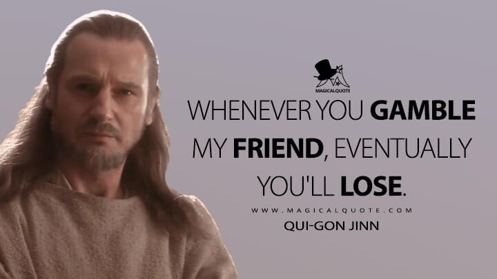 Whenever you gamble my friend, eventually you'll lose. - Qui-Gon Jinn (Star Wars: Episode I - The Phantom Menace Quotes)