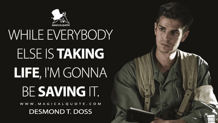 While everybody else is taking life, I'm gonna be saving it. - Desmond T. Doss (Hacksaw Ridge Quotes)