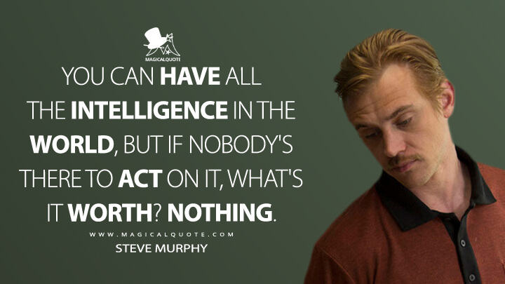 You can have all the intelligence in the world, but if nobody's there to act on it, what's it worth? Nothing. - Steve Murphy (Narcos Quotes)