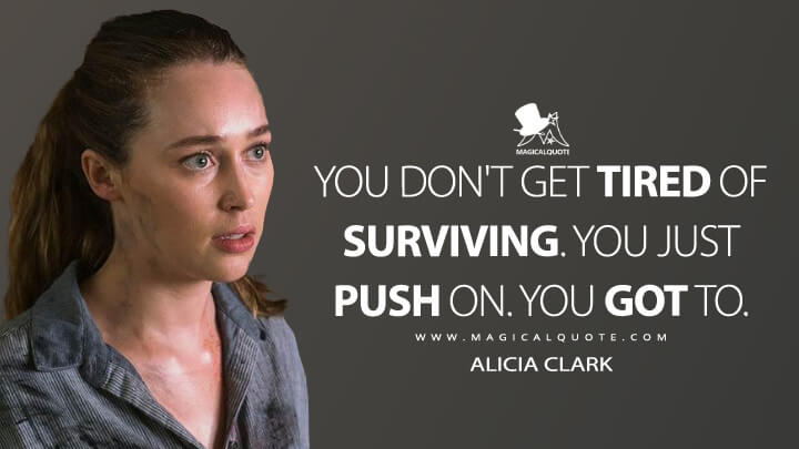 You don't get tired of surviving. You just push on. You got to. - Alicia Clark (Fear the Walking Dead Quotes)