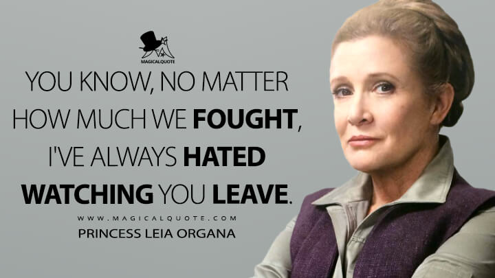 You know, no matter how much we fought, I've always hated watching you leave. - Princess Leia Organa (Star Wars: Episode VII - The Force Awakens Quotes)