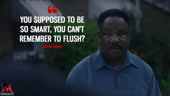 You supposed to be so smart, you can't remember to flush? - Raleigh Marks (Atlanta Quotes)