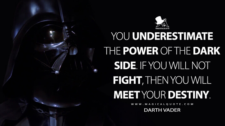 You underestimate the power of the dark side. If you will not fight, then you will meet your destiny. - Darth Vader (Star Wars: Episode VI - Return of the Jedi Quotes)