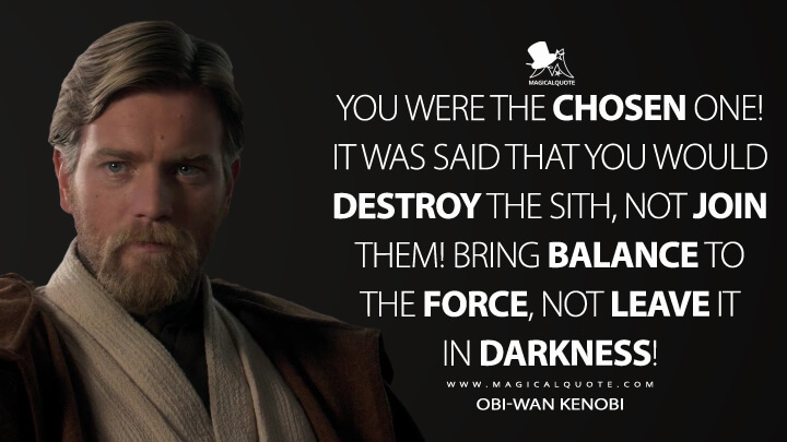 You were the chosen one! It was said that you would destroy the Sith, not join them! Bring balance to the Force, not leave it in darkness! - Obi-Wan Kenobi (Star Wars: Episode III - Revenge of the Sith Quotes)