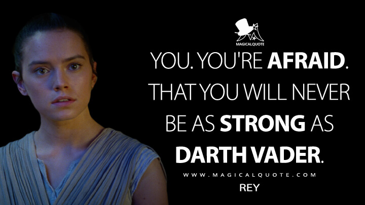 You. You're afraid. That you will never be as strong as Darth Vader. - Rey (Star Wars: Episode VII - The Force Awakens Quotes)