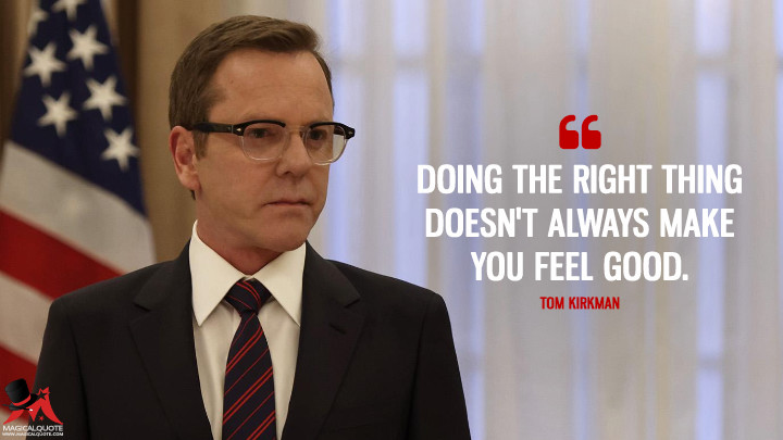 Doing the right thing doesn't always make you feel good. - Tom Kirkman (Designated Survivor Quotes)