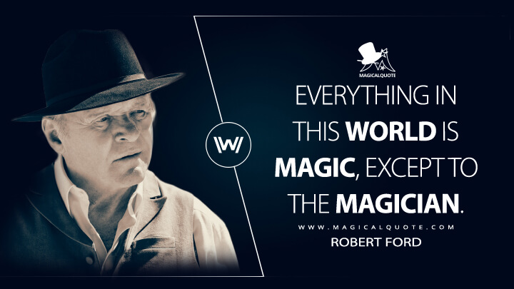Everything in this world is magic, except to the magician. - Robert Ford (Westworld Quotes)