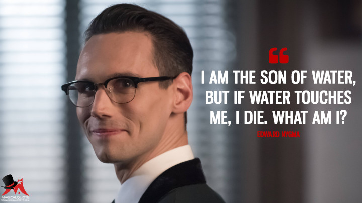 I am the son of water, but if water touches me, I die. What am I? - Edward Nygma (Gotham Quotes)