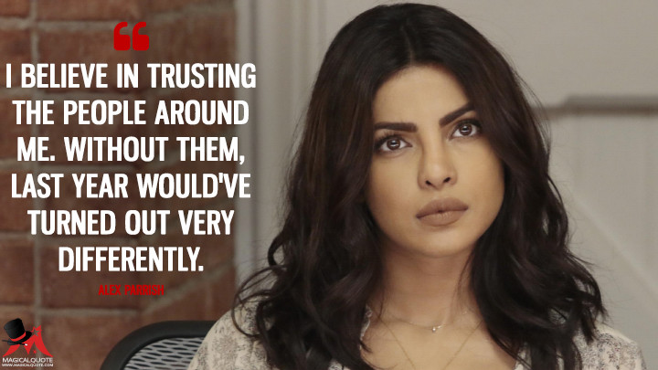 I believe in trusting the people around me. Without them, last year would've turned out very differently. - Alex Parrish (Quantico Quotes)