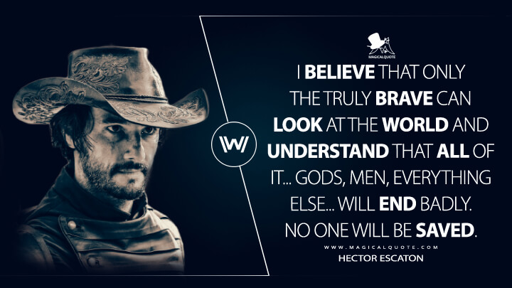 I believe that only the truly brave can look at the world and understand that all of it... gods, men, everything else... will end badly. No one will be saved. - Hector Escaton (Westworld Quotes)