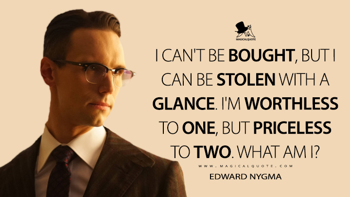 I can't be bought, but I can be stolen with a glance. I'm worthless to one, but priceless to two. What am I? - Edward Nygma (Gotham Quotes)