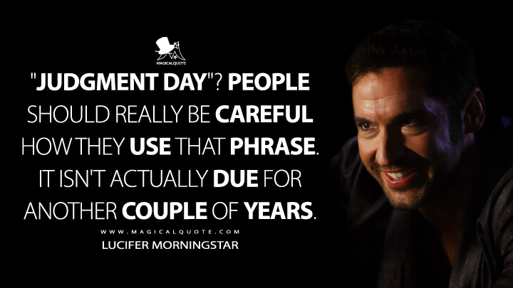 """Judgment Day""? People should really be careful how they use that phrase. It isn't actually due for another couple of years. - Lucifer Morningstar (Lucifer Quotes)"