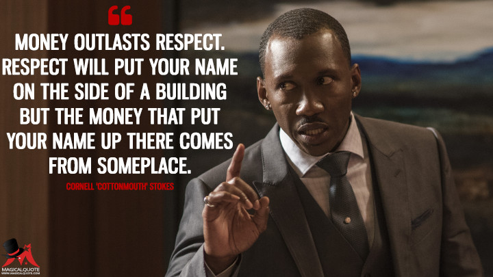 Money outlasts respect. Respect will put your name on the side of a building but the money that put your name up there comes from someplace. - Cornell 'Cottonmouth' Stokes (Luke Cage Quotes)