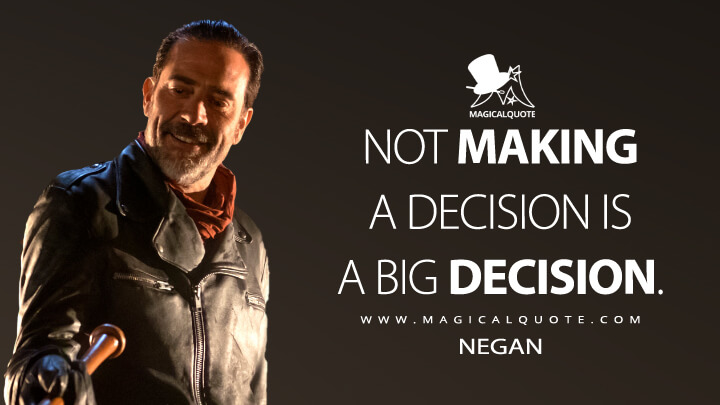 Not making a decision is a big decision. - Negan (The Walking Dead Quotes)