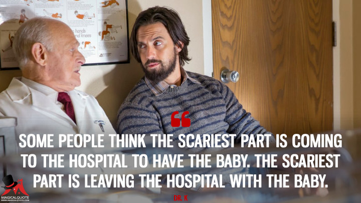 Some people think the scariest part is coming to the hospital to have the baby. The scariest part is leaving the hospital with the baby. - Dr. K (This Is Us Quotes)