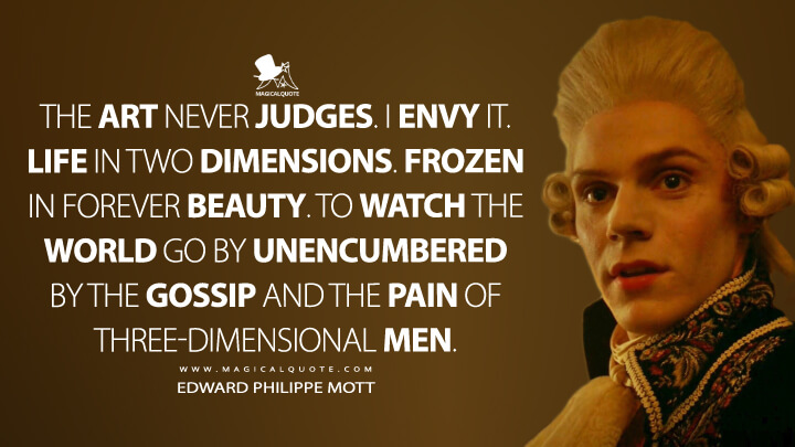 The art never judges. I envy it. Life in two dimensions. Frozen in forever beauty. To watch the world go by unencumbered by the gossip and the pain of three-dimensional men. - Edward Philippe Mott (American Horror Story Quotes)