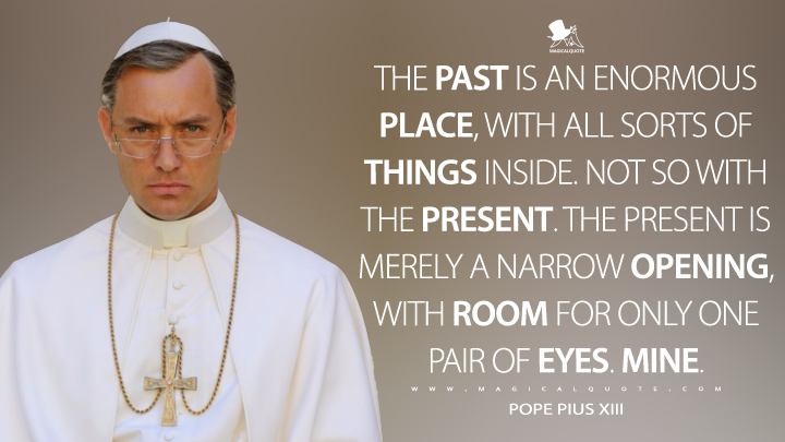 The past is an enormous place, with all sorts of things inside. Not so with the present. The present is merely a narrow opening, with room for only one pair of eyes. Mine. - Pope Pius XIII (The Young Pope Quotes)