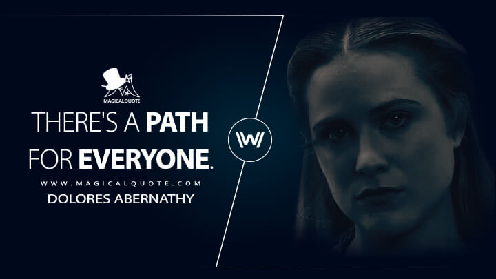 There's a path for everyone. - Dolores Abernathy (Westworld Quotes)