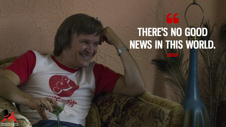 There's no good news in this world. - Buddy (Quarry Quotes)