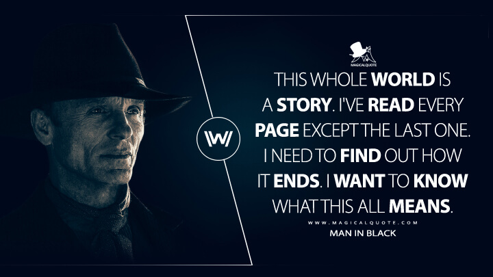 This whole world is a story. I've read every page except the last one. I need to find out how it ends. I want to know what this all means. - Man In Black (Westworld Quotes)