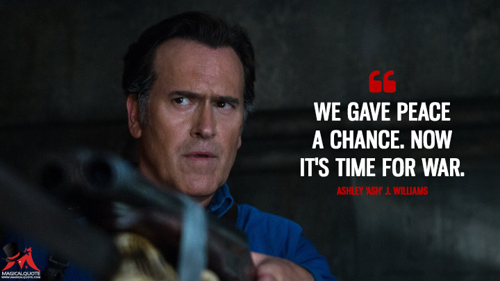 We gave peace a chance. Now it's time for war. - Ashley 'Ash' J. Williams (Ash vs Evil Dead Quotes)