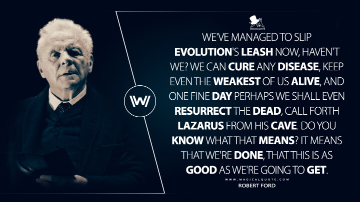 We've managed to slip evolution's leash now, haven't we? We can cure any disease, keep even the weakest of us alive, and one fine day perhaps we shall even resurrect the dead, call forth Lazarus from his cave. Do you know what that means? It means that we're done, that this is as good as we're going to get. - Robert Ford (Westworld Quotes)