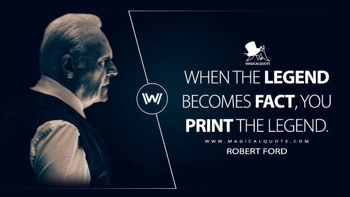 When the legend becomes fact, you print the legend. - Robert Ford (Westworld Quotes)