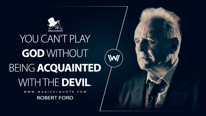 You can't play God without being acquainted with the devil. - Robert Ford (Westworld Quotes)