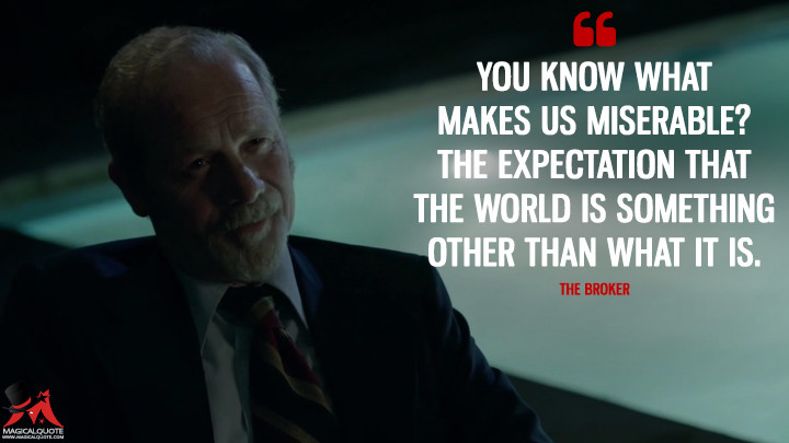You know what makes us miserable? The expectation that the world is something other than what it is. - The Broker (Quarry Quotes)