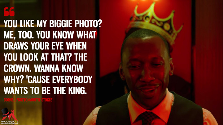 You like my Biggie photo? Me, too. You know what draws your eye when you look at that? The crown. Wanna know why? 'Cause everybody wants to be the king. - Cornell 'Cottonmouth' Stokes (Luke Cage Quotes)