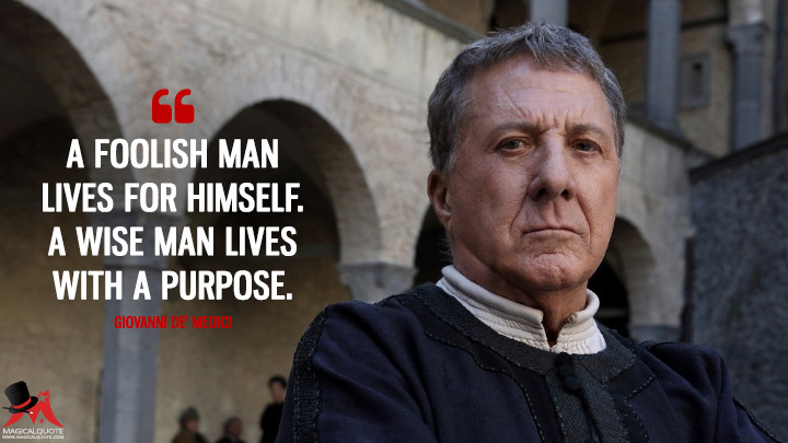 A foolish man lives for himself. A wise man lives with a purpose. - Giovanni de' Medici (Medici: Masters of Florence Quotes)