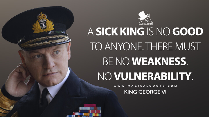 A sick king is no good to anyone. There must be no weakness. No vulnerability. - King George VI (The Crown Quotes)