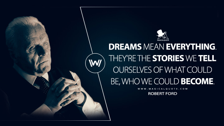 Dreams mean everything. They're the stories we tell ourselves of what could be, who we could become. - Robert Ford (Westworld Quotes)