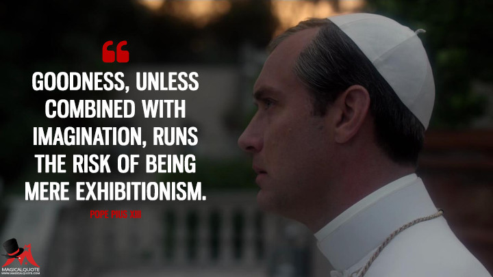 Goodness, unless combined with imagination, runs the risk of being mere exhibitionism. - Pope Pius XIII (The Young Pope Quotes)