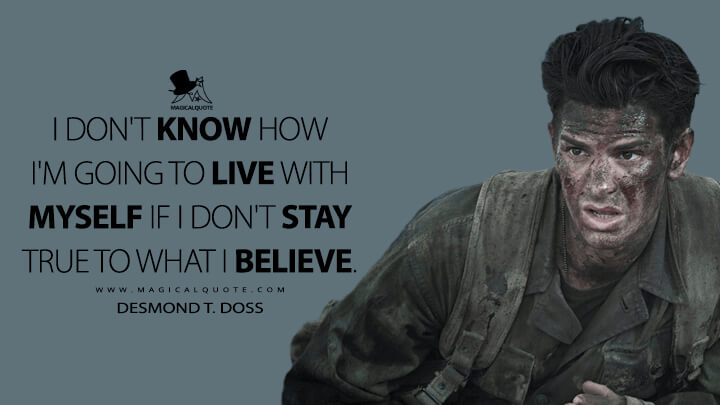 I don't know how I'm going to live with myself if I don't stay true to what I believe. - Desmond T. Doss (Hacksaw Ridge Quotes)