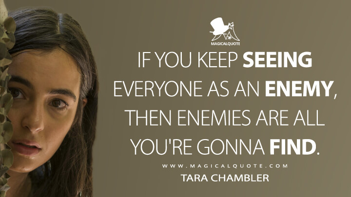 If you keep seeing everyone as an enemy, then enemies are all you're gonna find. - Tara Chambler (The Walking Dead Quotes)