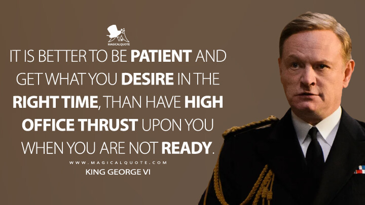 It is better to be patient and get what you desire in the right time, than have high office thrust upon you when you are not ready.- King George VI (The Crown Quotes)