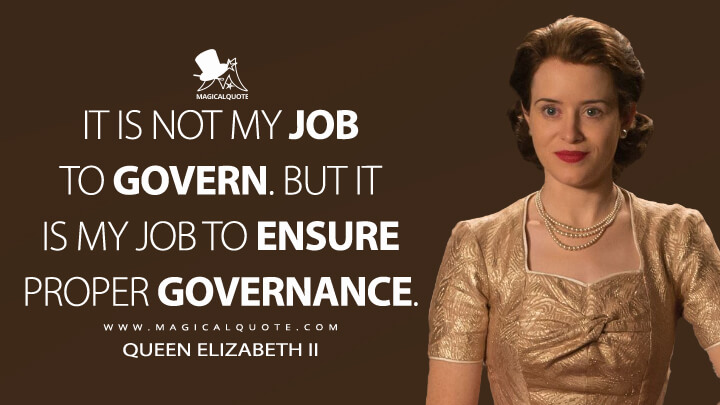 It is not my job to govern. But it is my job to ensure proper governance. - Queen Elizabeth II (The Crown Quotes)