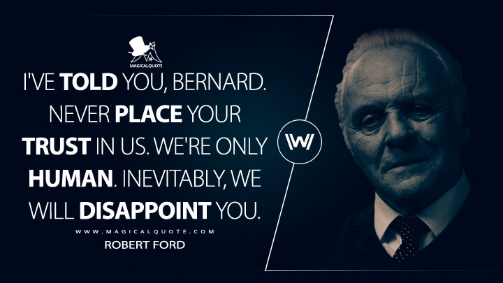 I've told you, Bernard. Never place your trust in us. We're only human. Inevitably, we will disappoint you. - Robert Ford (Westworld Quotes)